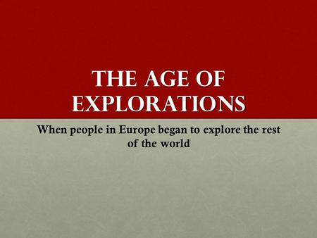 The Age of Explorations When people in Europe began to explore the rest of the world.