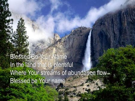 Blessed Be Your NameBlessed Be Your Name In the land that is plentifulIn the land that is plentiful Where Your streams of abundance flowWhere Your streams.