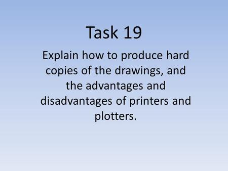 Task 19 Explain how to produce hard copies of the drawings, and the advantages and disadvantages of printers and plotters.