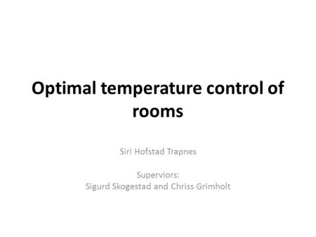 Optimal temperature control of rooms Siri Hofstad Trapnes Superviors: Sigurd Skogestad and Chriss Grimholt.
