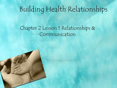 Building Health Relationships Chapter 2 Lesson 1 Relationships & Communication.