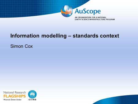 AN ORGANISATION FOR A NATIONAL EARTH SCIENCE INFRASTRUCTURE PROGRAM Information modelling – standards context Simon Cox.