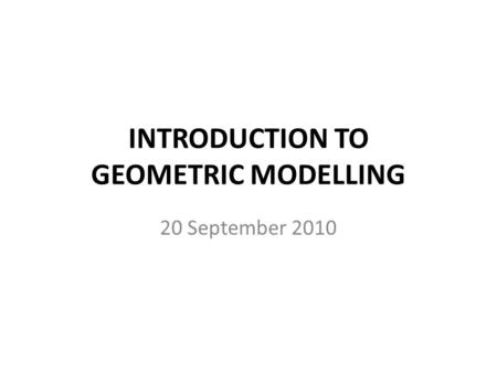INTRODUCTION TO GEOMETRIC MODELLING 20 September 2010.