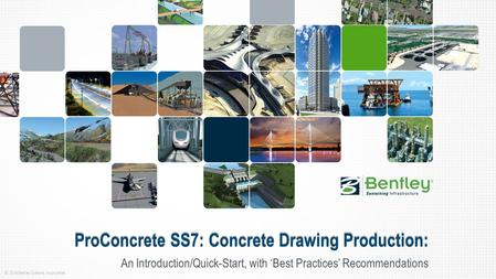© 2014 Bentley Systems, Incorporated An Introduction/Quick-Start, with 'Best Practices' Recommendations ProConcrete SS7: Concrete Drawing Production: