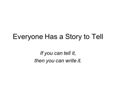 Everyone Has a Story to Tell If you can tell it, then you can write it.