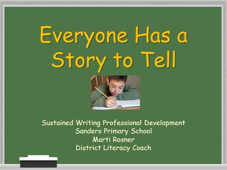 Everyone Has a Story to Tell Sustained Writing Professional Development Sanders Primary School Marti Rosner District Literacy Coach.