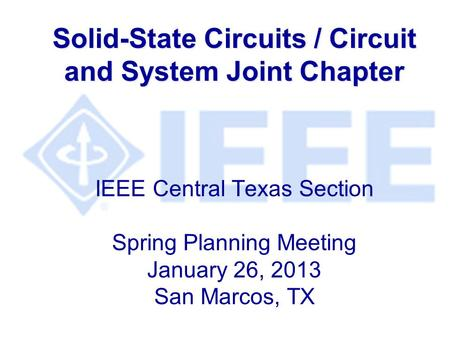 Solid-State Circuits / Circuit and System Joint Chapter Solid-State Circuits / Circuit and System Joint Chapter IEEE Central Texas Section Spring Planning.