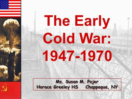 The Early Cold War: 1947-1970 Ms. Susan M. Pojer Horace Greeley HS Chappaqua, NY.
