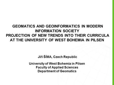 GEOMATICS AND GEOINFORMATICS IN MODERN INFORMATION SOCIETY PROJECTION OF NEW TRENDS INTO THEIR CURRICULA AT THE UNIVERSITY OF WEST BOHEMIA IN PILSEN Jiří.