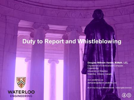 Duty to Report and Whistleblowing Douglas Wilhelm Harder, M.Math. LEL Department of Electrical and Computer Engineering University of Waterloo Waterloo,