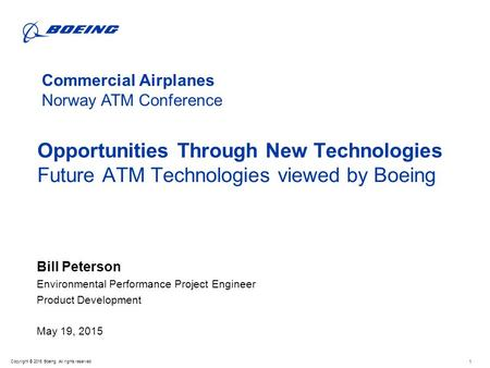 Copyright © 2015 Boeing. All rights reserved Opportunities Through New Technologies Future ATM Technologies viewed by Boeing Bill Peterson Environmental.