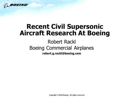 Copyright © 2008 Boeing. All rights reserved. Recent Civil Supersonic Aircraft Research At Boeing Robert Rackl Boeing Commercial Airplanes