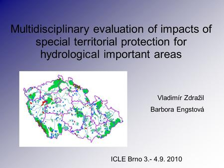 Multidisciplinary evaluation of impacts of special territorial protection for hydrological important areas Vladimír Zdražil Barbora Engstová ICLE Brno.