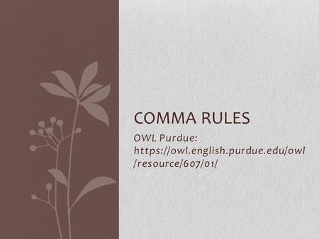 OWL Purdue: https://owl.english.purdue.edu/owl /resource/607/01/ COMMA RULES.
