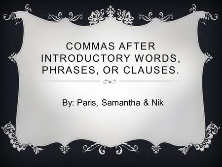 COMMAS AFTER INTRODUCTORY WORDS, PHRASES, OR CLAUSES. By: Paris, Samantha & Nik.