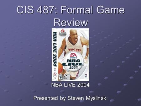 CIS 487: Formal Game Review NBA LIVE 2004 Presented by Steven Myslinski.