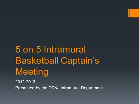 5 on 5 Intramural Basketball Captain's Meeting 2012-2013 Presented by the TCNJ Intramural Department.