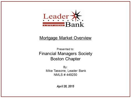 April 28, 2015 Mortgage Market Overview Presented to: Financial Managers Society Boston Chapter By: Mike Tassone, Leader Bank NMLS # 449250.