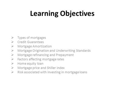 Learning Objectives  Types of mortgages  Credit Guarantees  Mortgage Amortization  Mortgage Origination and Underwriting Standards  Mortgage refinancing.