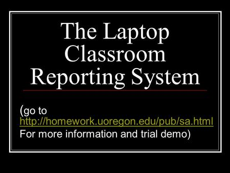 The Laptop Classroom Reporting System ( go to   For more information and.