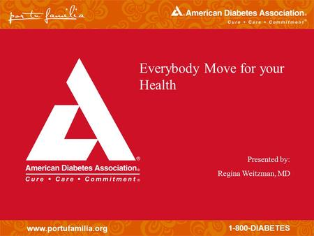 Www.portufamilia.org 1-800-DIABETES Everybody Move for your Health Presented by: Regina Weitzman, MD.