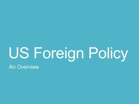 "US Foreign Policy An Overview. Two Categories Historically, US Foreign Policy falls under two broad categories, each ""vision"" competing with the other:"