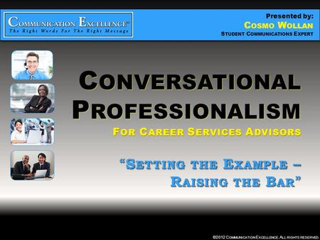 "C ONVERSATIONAL P ROFESSIONALISM "" SETTING THE EXAMPLE – RAISING THE BAR "" ©2012 C OMMUNICATION E XCELLENCE. A LL RIGHTS RESERVED. C ONVERSATIONAL P ROFESSIONALISM."