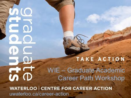 WIE – Graduate Academic Career Path Workshop uwaterloo.ca/career-action.