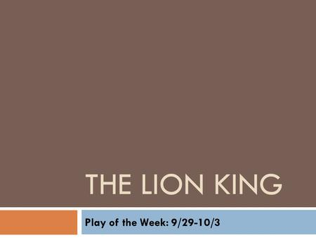 THE LION KING Play of the Week: 9/29-10/3. JOURNAL: 9/29-9/30 In THE LION KING, Rafiki represents the storyteller, telling the oral history of her community.