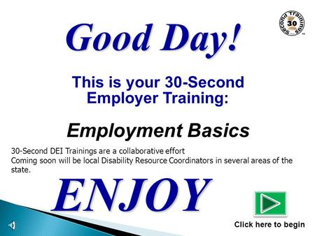 This is your 30-Second Employer Training: Employment Basics ENJOY Click here to begin Good Day! 30-Second DEI Trainings are a collaborative effort Coming.