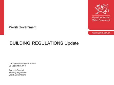 BUILDING REGULATIONS Update Welsh Government CHC Technical Services Forum 26 September 2014 Francois Samuel Building Regulations Welsh Government.