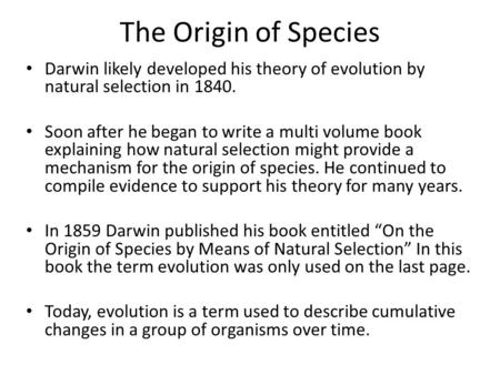 The Origin of Species Darwin likely developed his theory of evolution by natural selection in 1840. Soon after he began to write a multi volume book explaining.