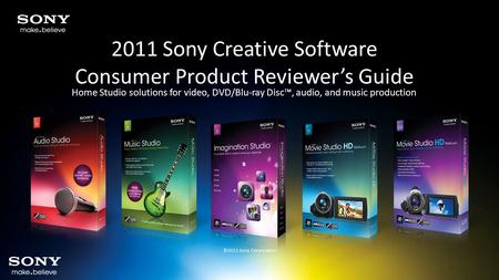 2011 Sony Creative Software Consumer Product Reviewer's Guide Home Studio solutions for video, DVD/Blu-ray Disc™, audio, and music production ©2011 Sony.