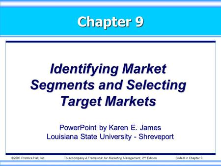 ©2003 Prentice Hall, Inc.To accompany A Framework for Marketing Management, 2 nd Edition Slide 0 in Chapter 9 Chapter 9 Identifying Market Segments and.