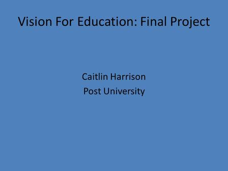 Vision For Education: Final Project Caitlin Harrison Post University.