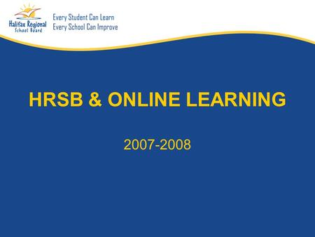 HRSB & ONLINE LEARNING 2007-2008. What is Online Learning A learning experience or environment that relies upon the Internet or the world wide web as.