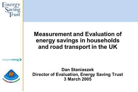 Measurement and Evaluation of energy savings in households and road transport in the UK Dan Staniaszek Director of Evaluation, Energy Saving Trust 3 March.