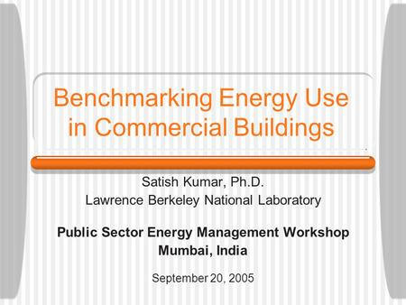 Benchmarking Energy Use in Commercial Buildings Satish Kumar, Ph.D. Lawrence Berkeley National Laboratory Public Sector Energy Management Workshop Mumbai,