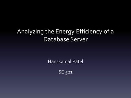 Analyzing the Energy Efficiency of a Database Server Hanskamal Patel SE 521.