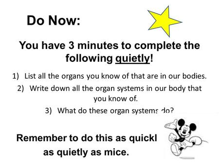 Do Now: You have 3 minutes to complete the following quietly! 1)List all the organs you know of that are in our bodies. 2)Write down all the organ systems.