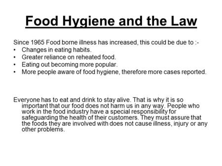 Food Hygiene and the Law Since 1965 Food borne illness has increased, this could be due to :- Changes in eating habits. Greater reliance on reheated food.