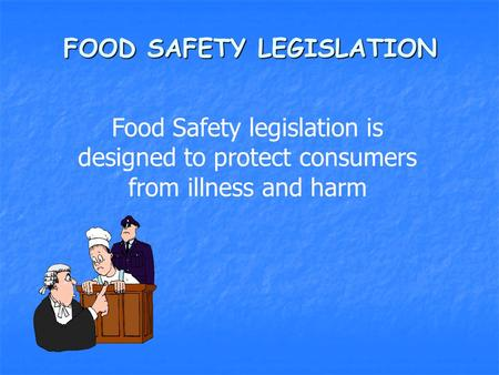 FOOD SAFETY LEGISLATION Food Safety legislation is designed to protect consumers from illness and harm.