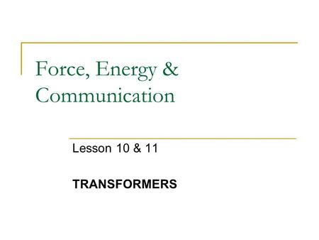 Force, Energy & Communication Lesson 10 & 11 TRANSFORMERS.