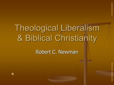 Theological Liberalism & Biblical Christianity Robert C. Newman Abstracts of Powerpoint Talks - newmanlib.ibri.org -newmanlib.ibri.org.