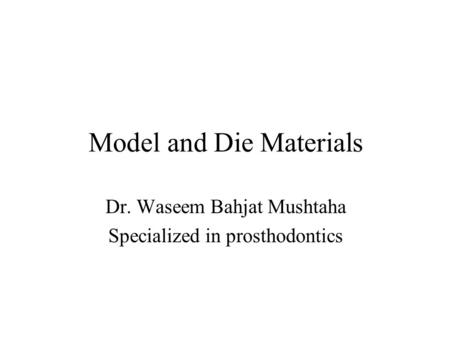 Model and Die Materials Dr. Waseem Bahjat Mushtaha Specialized in prosthodontics.