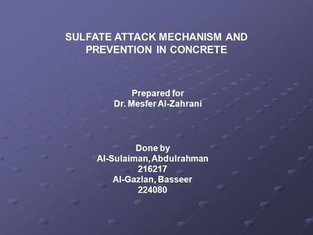 SULFATE ATTACK MECHANISM AND PREVENTION IN CONCRETE Prepared for Dr. Mesfer Al-Zahrani Done by Al-Sulaiman, Abdulrahman 216217 Al-Gazlan, Basseer 224080.