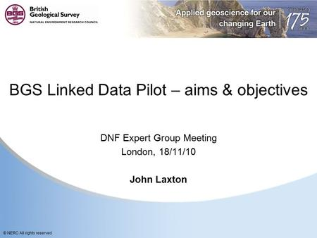 © NERC All rights reserved BGS Linked Data Pilot – aims & objectives DNF Expert Group Meeting London, 18/11/10 John Laxton.