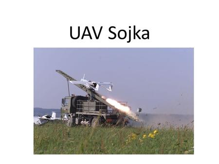 UAV Sojka. tactical unmanned aerial vehicle Range: 60 - 100 km Flight speed: 130 - 180 kmph Endurance: 1 - 3 hours Ceiling:2,000 metres MTOW: 145 kg Payload: