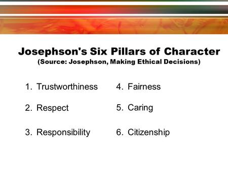 Josephson's Six Pillars of Character (Source: Josephson, Making Ethical Decisions) ‏ 3.Responsibility 4.Fairness 5.Caring 6.Citizenship 2.Respect 1.Trustworthiness.