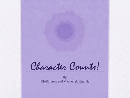 Character Counts! By: Elle Parsons and Mackenzie Quartly.